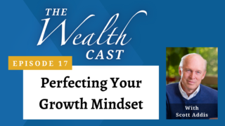 The Wealth Cast Ep 17 - Scott Addis - Perfecting Your Growth Mindset