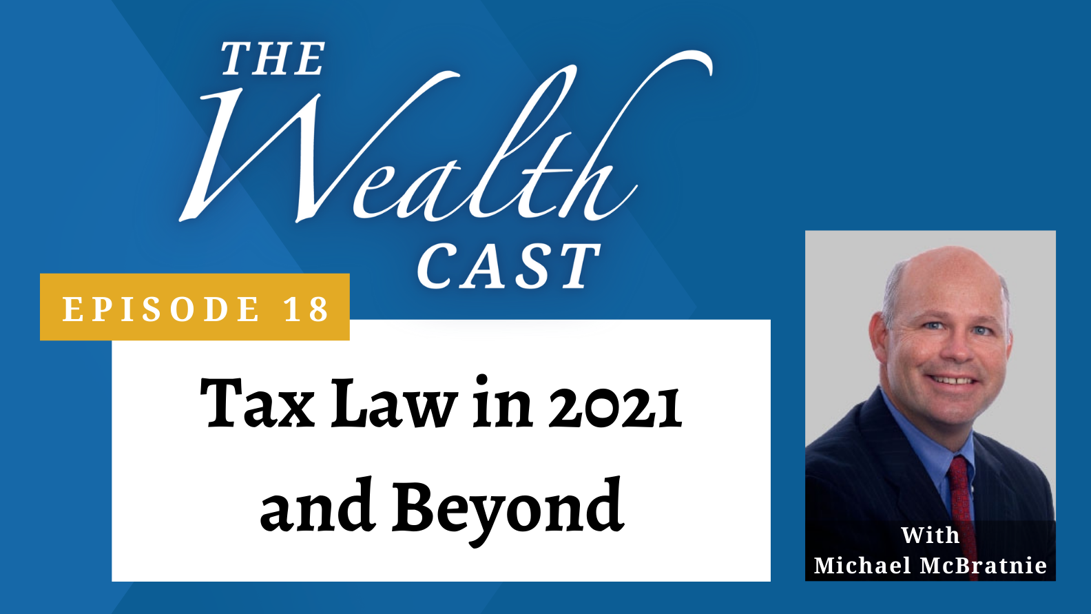 The Wealth Cast Episode 18: Tax Law in 2021 and Beyond - With Michael McBratnie
