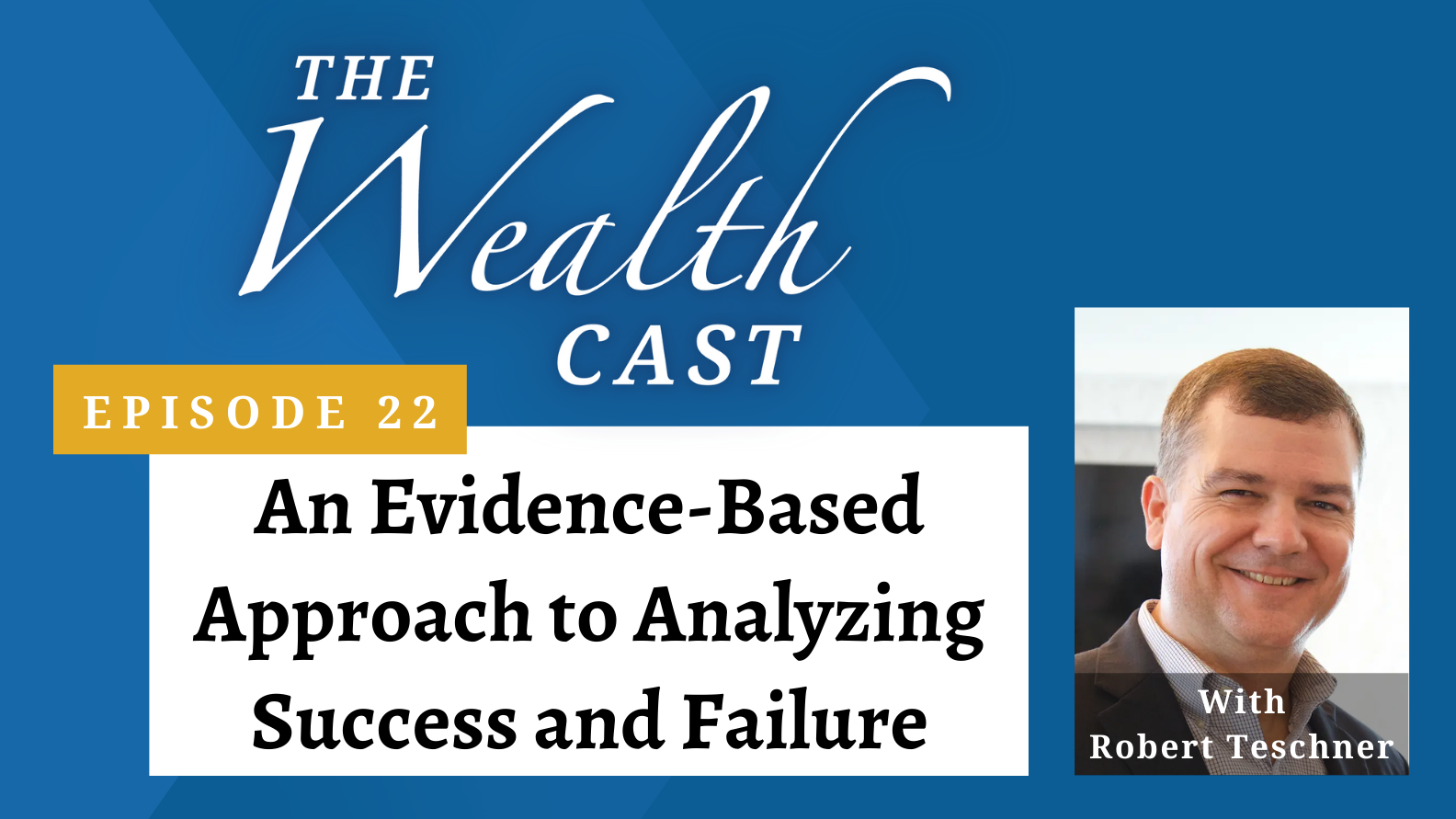 The Wealth Cast Ep 22 - An Evidence-Based Approach to Analyzing Success and Failure with Robert Teschner