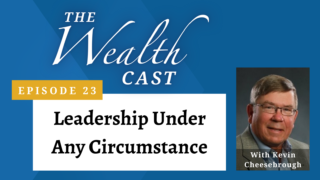 The Wealth Cast Ep 23 - Kevin Cheesebrough - Leadership Under Any Circumstance