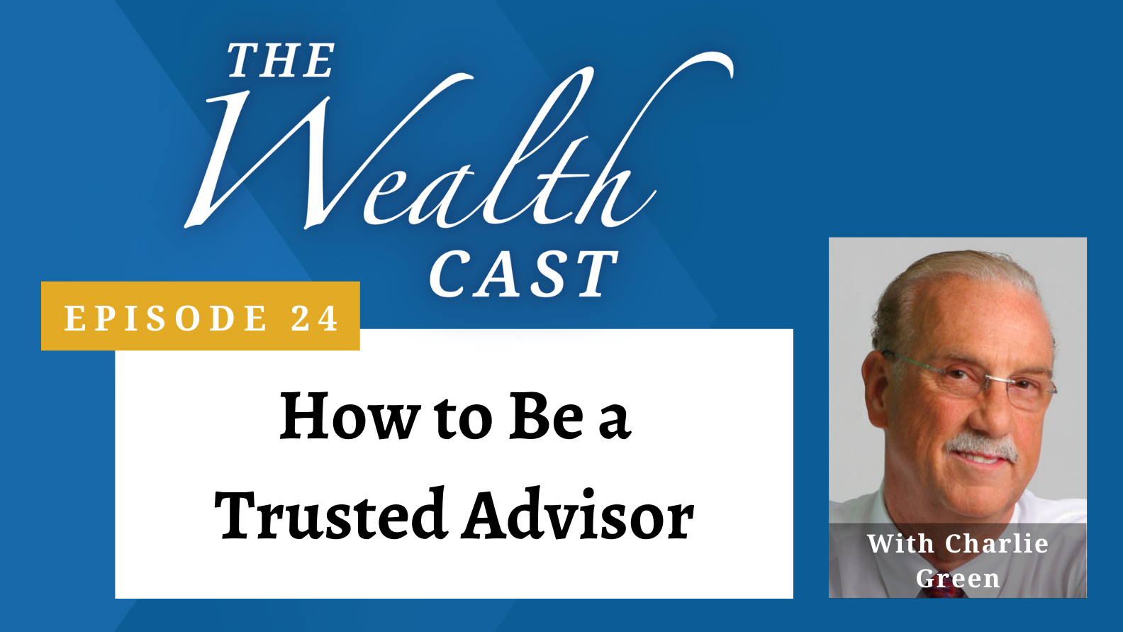 The Wealth Cast Episode 24 - How to Be a Trusted Advisor With Charlie Green